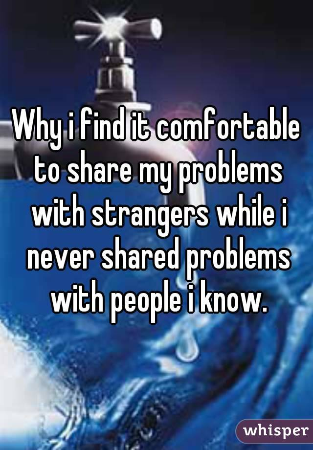 Why i find it comfortable to share my problems with strangers while i never shared problems with people i know.