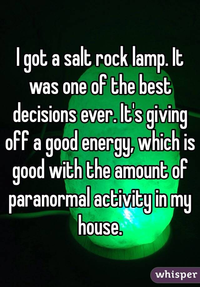 I got a salt rock lamp. It was one of the best decisions ever. It's giving off a good energy, which is good with the amount of paranormal activity in my house.