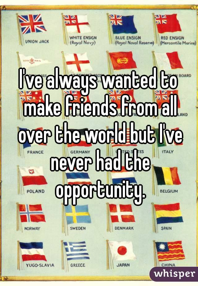 I've always wanted to make friends from all over the world but I've never had the opportunity.