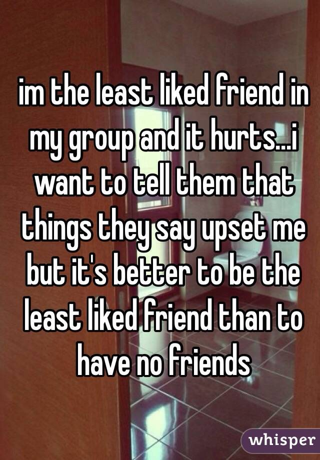 im the least liked friend in my group and it hurts...i want to tell them that things they say upset me but it's better to be the least liked friend than to have no friends