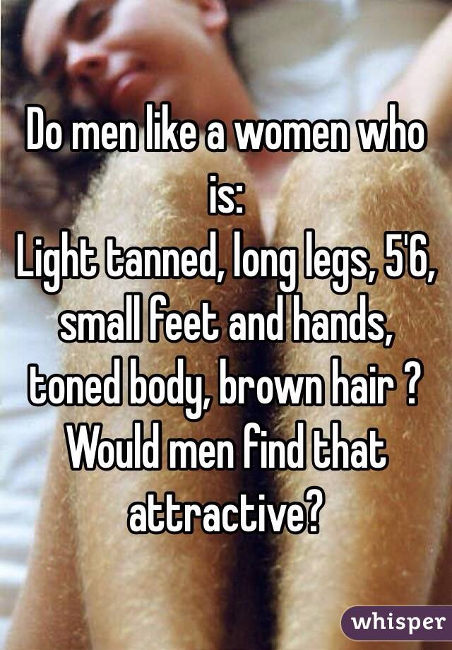 Do men like a women who is:  Light tanned, long legs, 5'6, small feet and hands, toned body, brown hair ? Would men find that attractive?