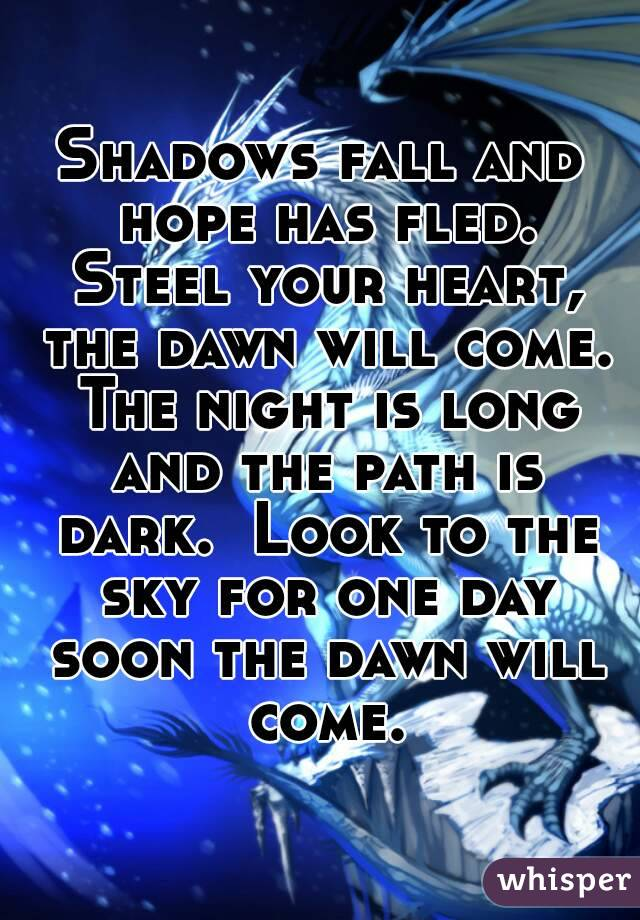 Shadows fall and hope has fled. Steel your heart, the dawn will come. The night is long and the path is dark.  Look to the sky for one day soon the dawn will come.