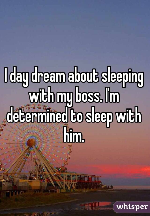 I day dream about sleeping with my boss. I'm determined to sleep with him.
