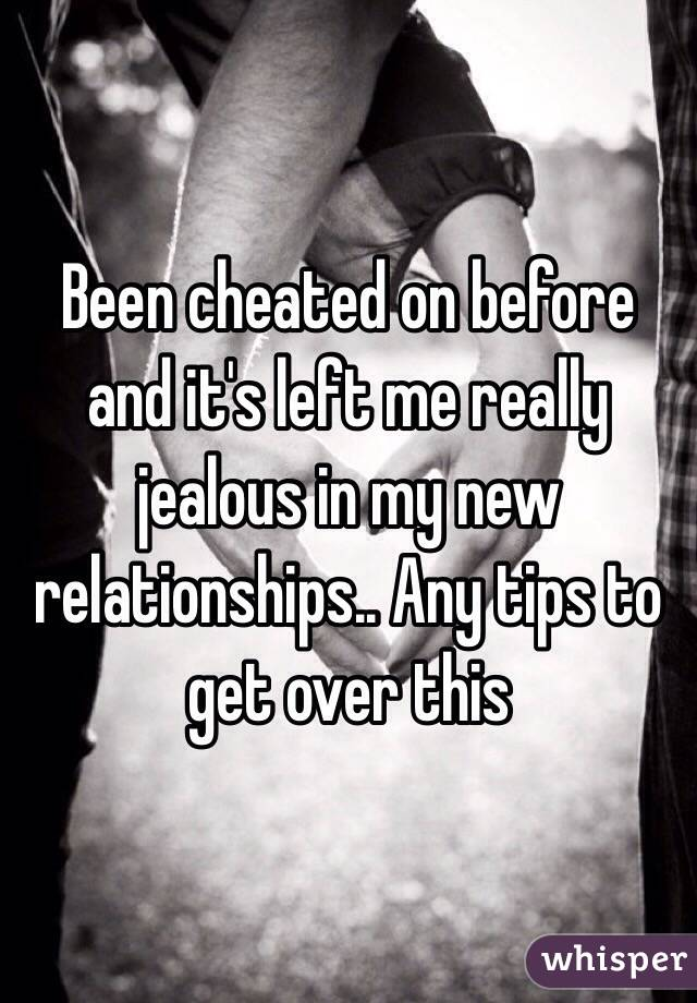 Been cheated on before and it's left me really jealous in my new relationships.. Any tips to get over this