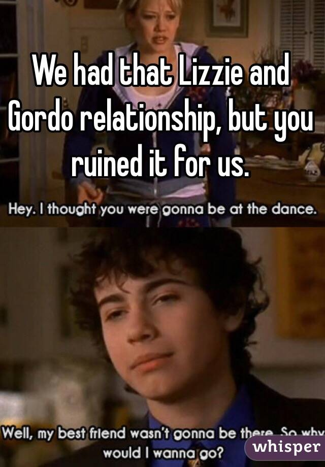 We had that Lizzie and Gordo relationship, but you ruined it for us.