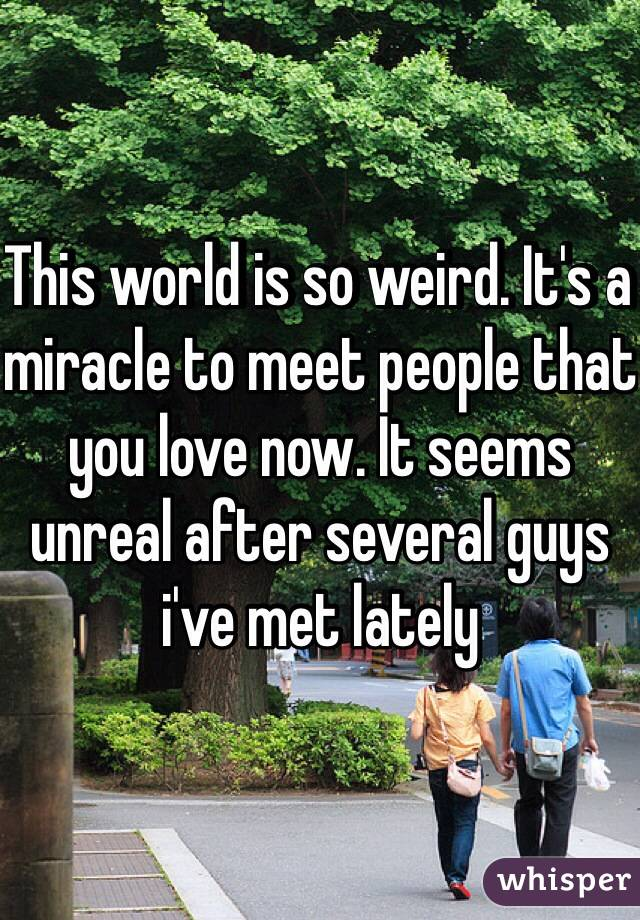 This world is so weird. It's a miracle to meet people that you love now. It seems unreal after several guys i've met lately