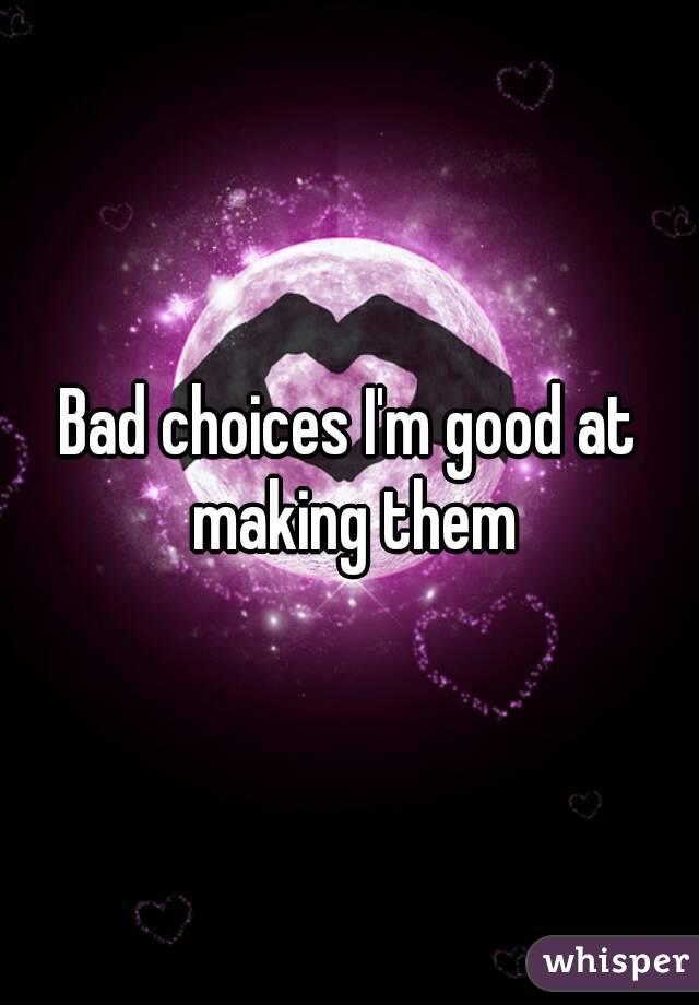 Bad choices I'm good at making them