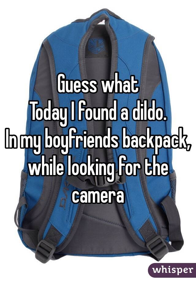 Guess what Today I found a dildo. In my boyfriends backpack, while looking for the camera