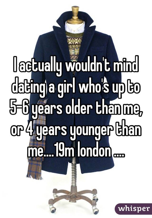 I actually wouldn't mind dating a girl who's up to 5-6 years older than me, or 4 years younger than me....19m london ....