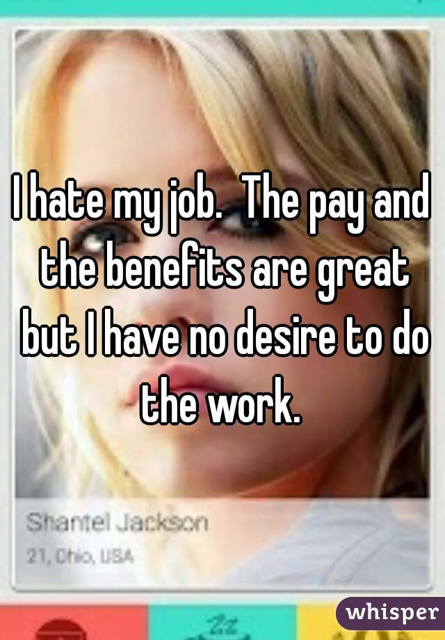 I hate my job.  The pay and the benefits are great but I have no desire to do the work.