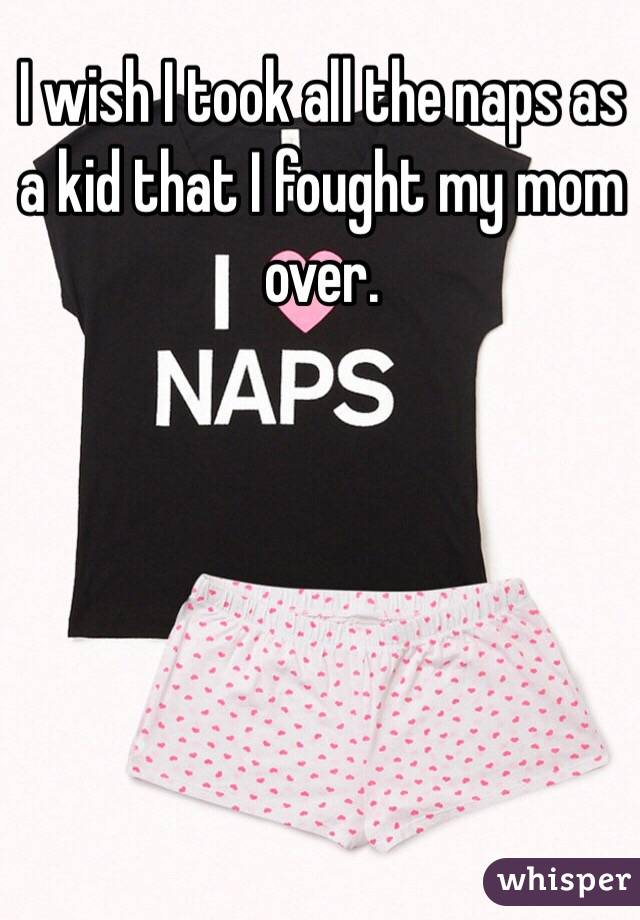 I wish I took all the naps as a kid that I fought my mom over.