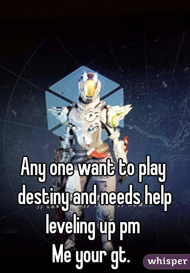 Any one want to play destiny and needs help leveling up pm  Me your gt.