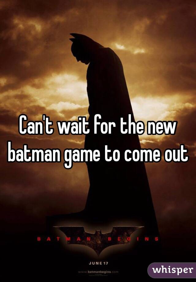 Can't wait for the new batman game to come out