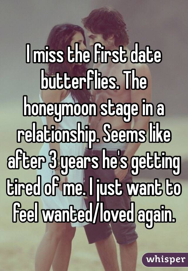 I miss the first date butterflies. The honeymoon stage in a relationship. Seems like after 3 years he's getting tired of me. I just want to feel wanted/loved again.