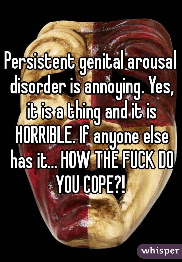 Persistent genital arousal disorder is annoying. Yes, it is a thing and it is HORRIBLE. If anyone else has it... HOW THE FUCK DO YOU COPE?!