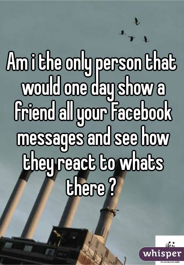 Am i the only person that would one day show a friend all your Facebook messages and see how they react to whats there ?