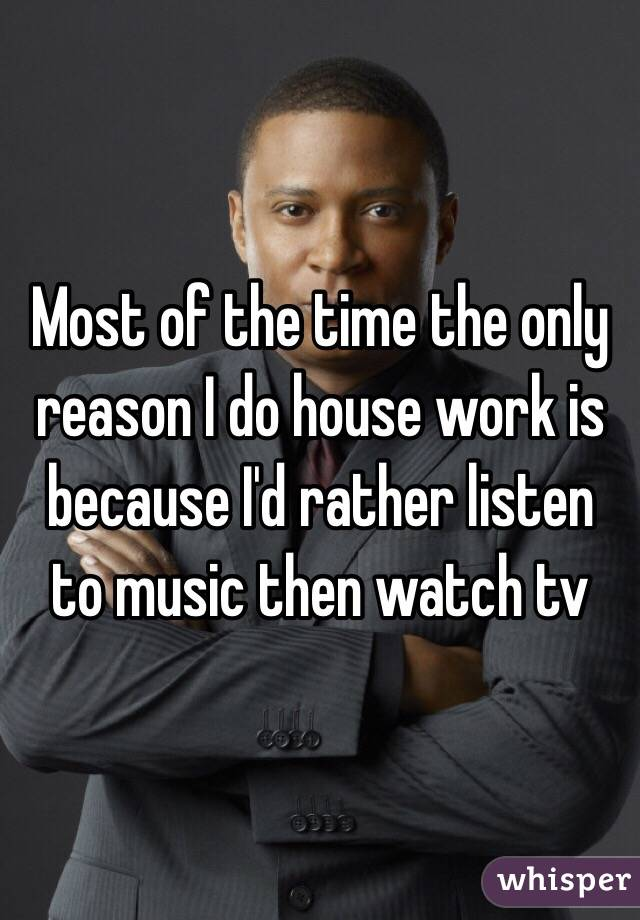Most of the time the only reason I do house work is because I'd rather listen to music then watch tv