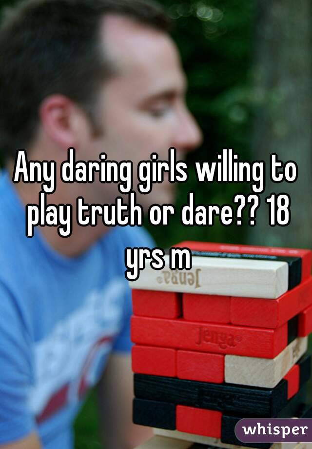 Any daring girls willing to play truth or dare?? 18 yrs m