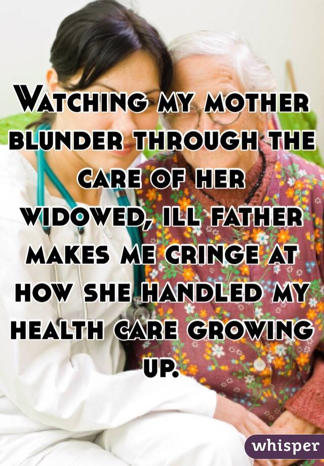 Watching my mother blunder through the care of her widowed, ill father makes me cringe at how she handled my health care growing up.