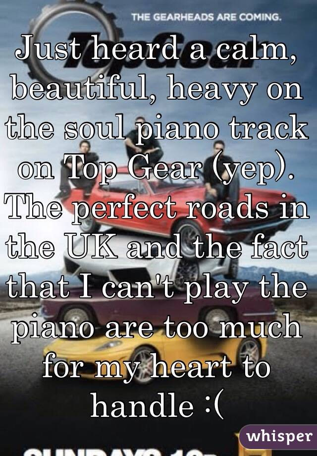 Just heard a calm, beautiful, heavy on the soul piano track on Top Gear (yep). The perfect roads in the UK and the fact that I can't play the piano are too much for my heart to handle :(
