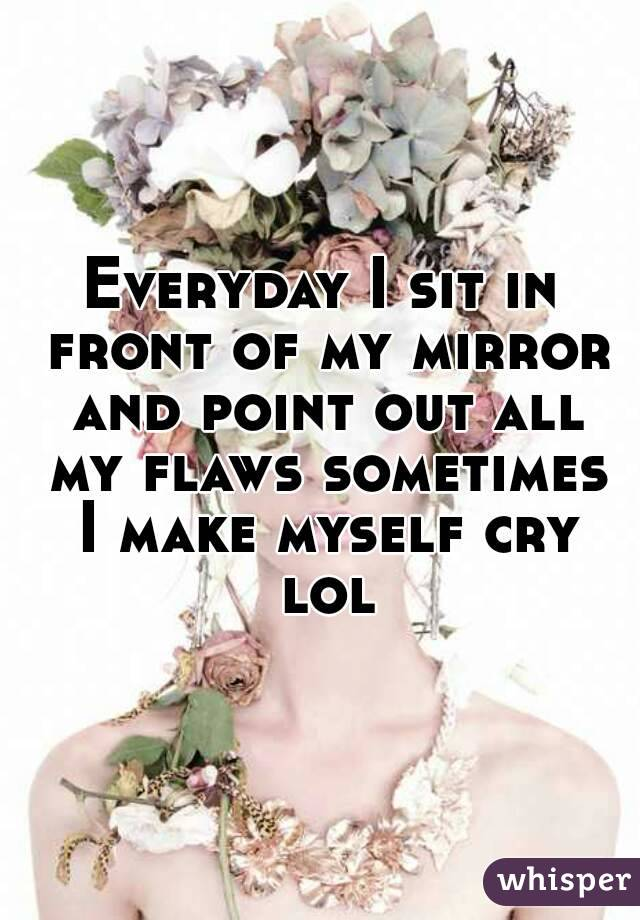 Everyday I sit in front of my mirror and point out all my flaws sometimes I make myself cry lol