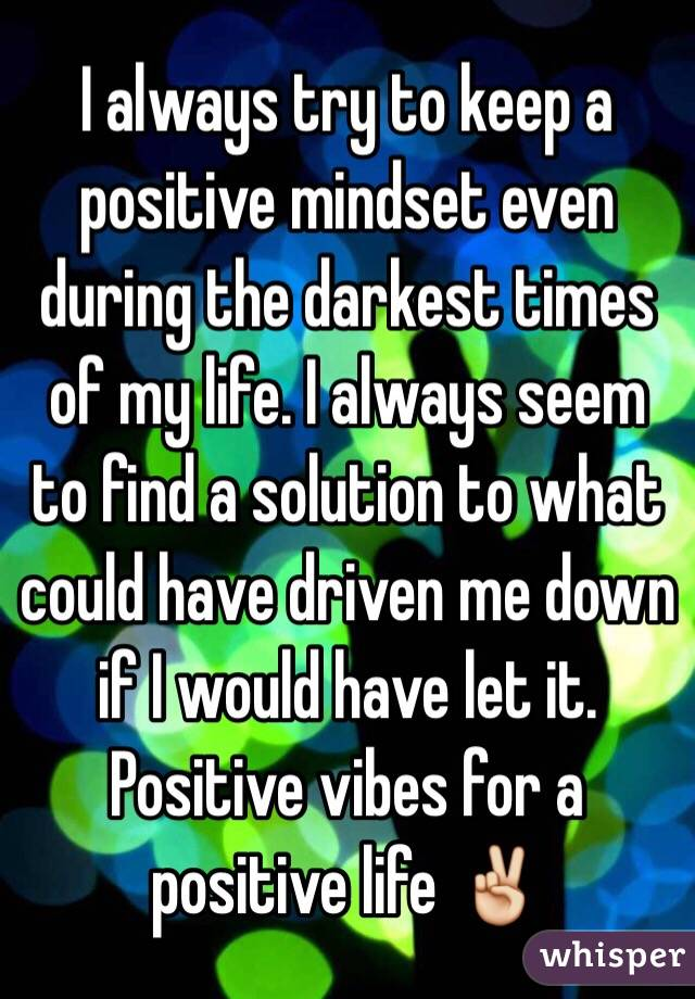 I always try to keep a positive mindset even during the darkest times of my life. I always seem to find a solution to what could have driven me down if I would have let it.  Positive vibes for a positive life ✌️