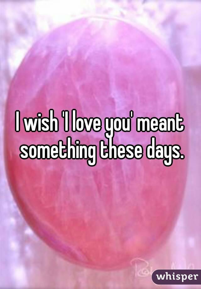 I wish 'I love you' meant something these days.