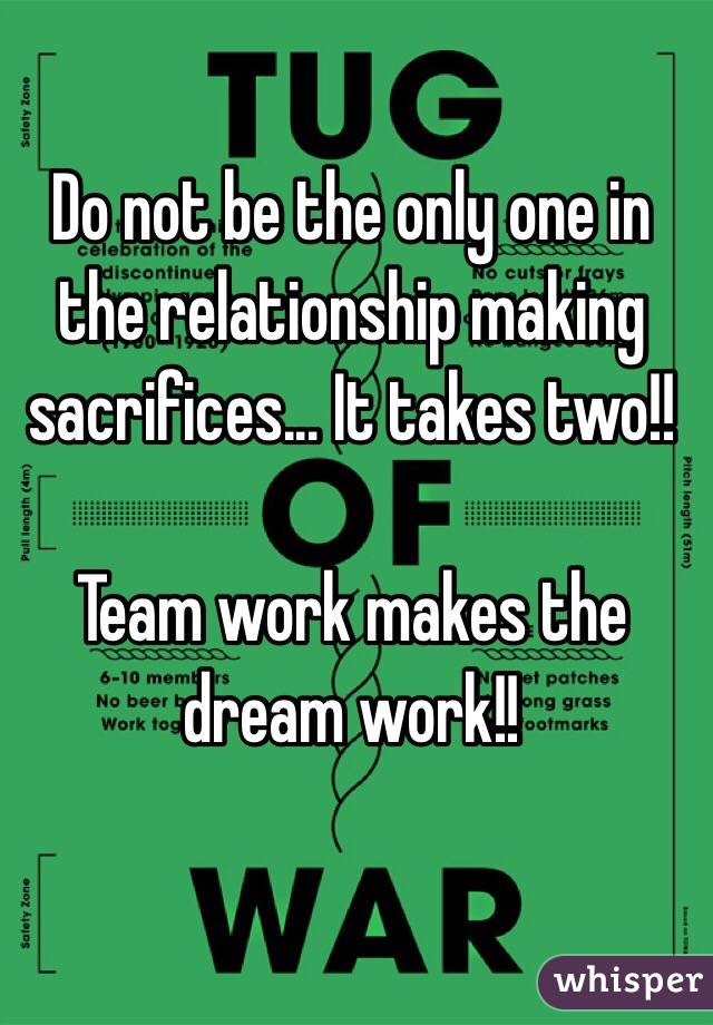 Do not be the only one in the relationship making sacrifices... It takes two!!  Team work makes the dream work!!
