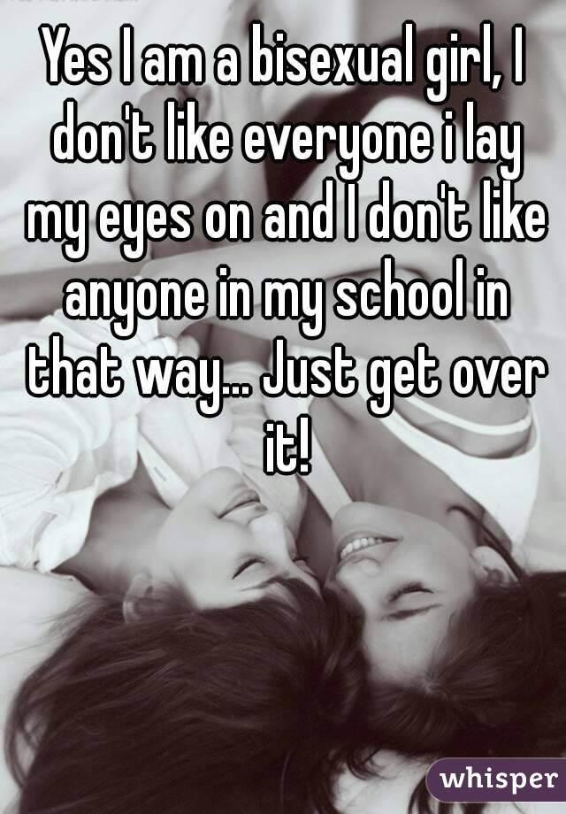 Yes I am a bisexual girl, I don't like everyone i lay my eyes on and I don't like anyone in my school in that way... Just get over it!