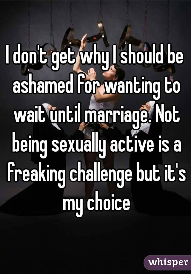 I don't get why I should be ashamed for wanting to wait until marriage. Not being sexually active is a freaking challenge but it's my choice
