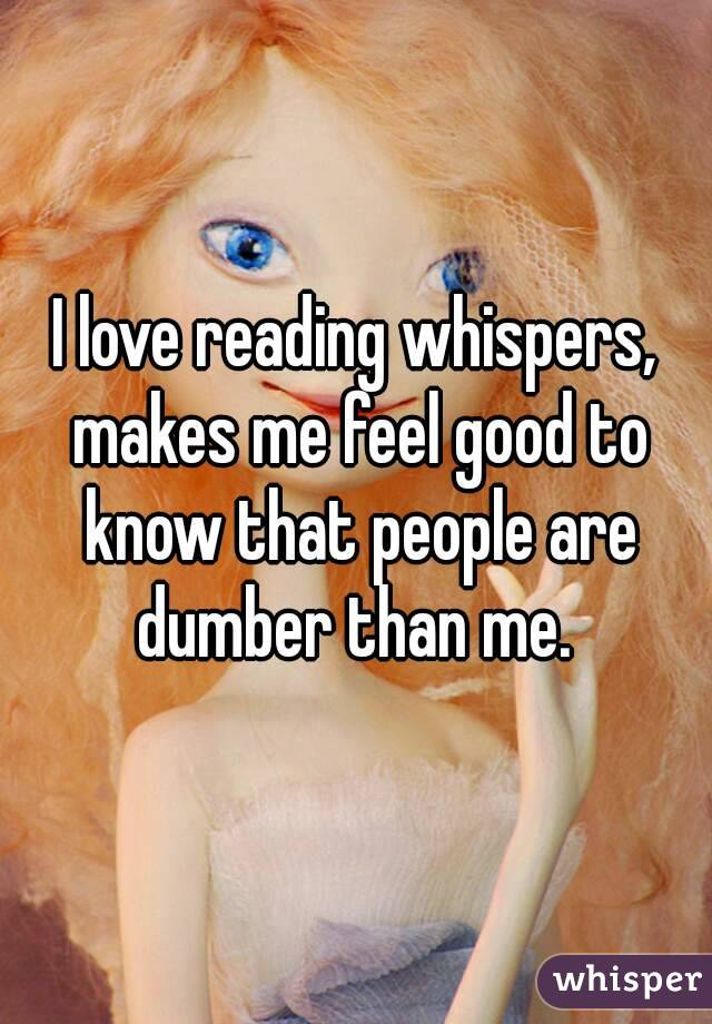 I love reading whispers, makes me feel good to know that people are dumber than me.