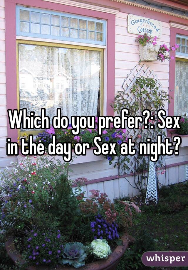 Which do you prefer?: Sex in the day or Sex at night?