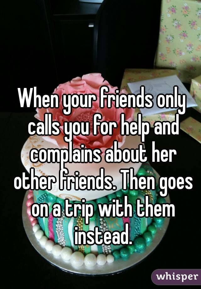 When your friends only calls you for help and complains about her other friends. Then goes on a trip with them instead.