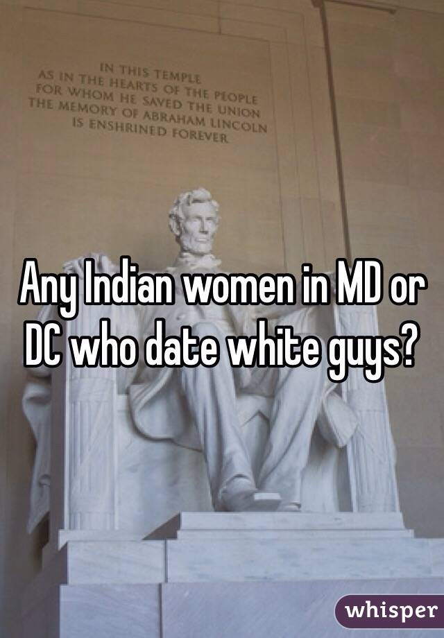 Any Indian women in MD or DC who date white guys?