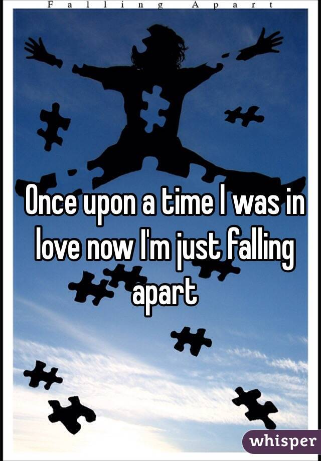 Once upon a time I was in love now I'm just falling apart