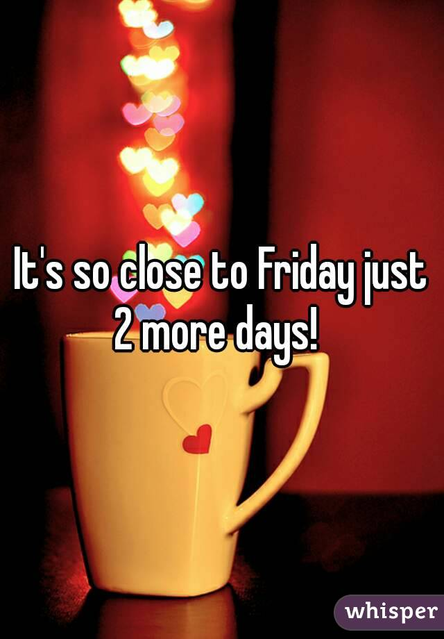 It's so close to Friday just 2 more days!
