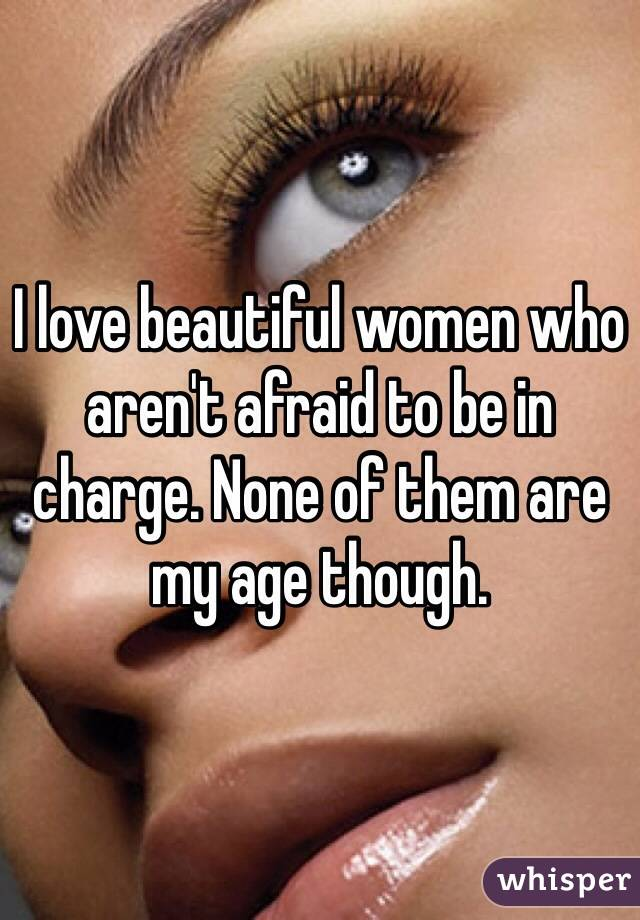 I love beautiful women who aren't afraid to be in charge. None of them are my age though.