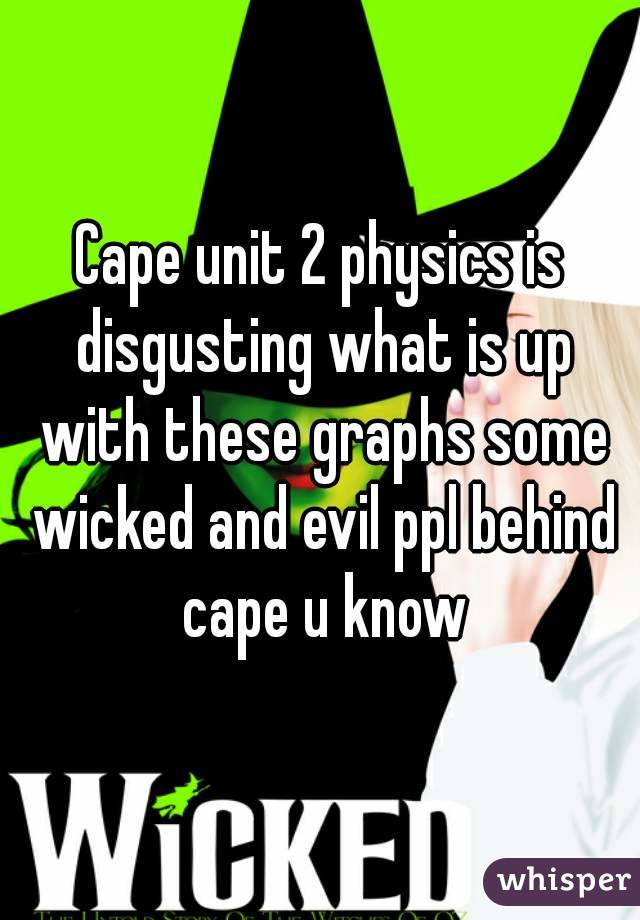 Cape unit 2 physics is disgusting what is up with these graphs some wicked and evil ppl behind cape u know