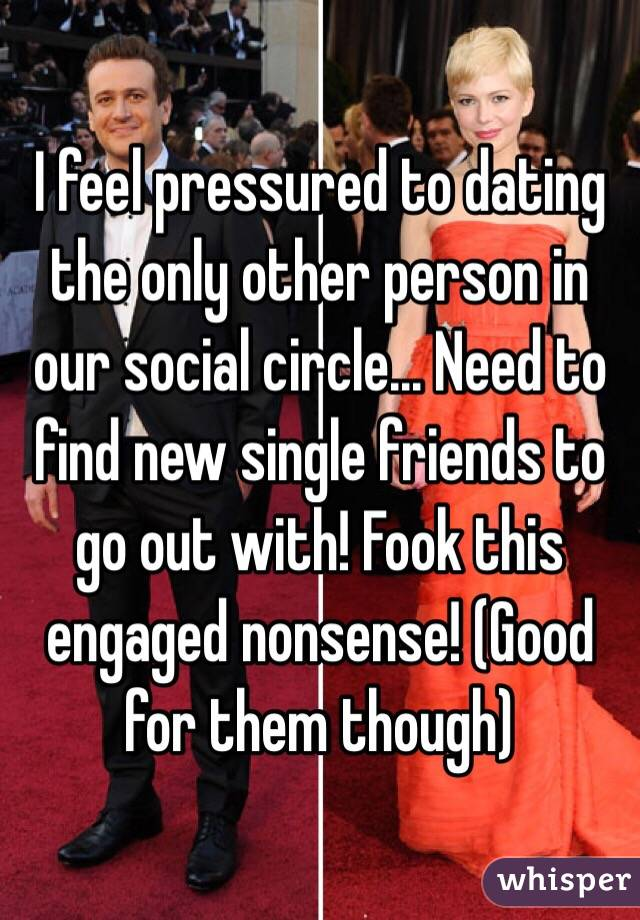 I feel pressured to dating the only other person in our social circle... Need to find new single friends to go out with! Fook this engaged nonsense! (Good for them though)