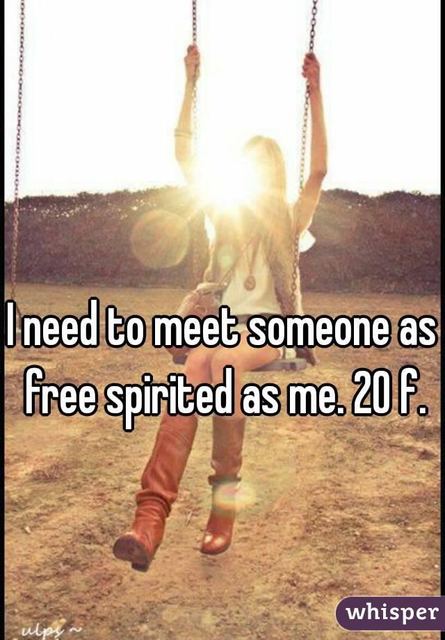 I need to meet someone as free spirited as me. 20 f.