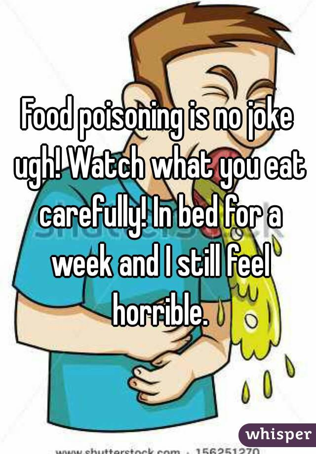 Food poisoning is no joke ugh! Watch what you eat carefully! In bed for a week and I still feel horrible.