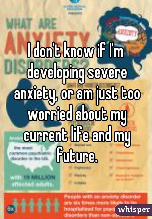 I don't know if I'm developing severe anxiety, or am just too worried about my current life and my future.