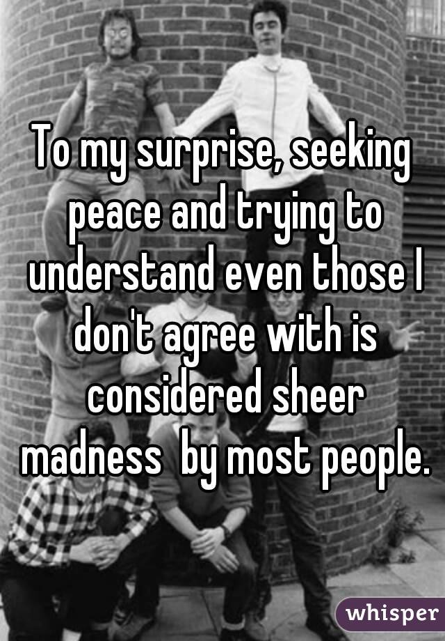To my surprise, seeking peace and trying to understand even those I don't agree with is considered sheer madness  by most people.