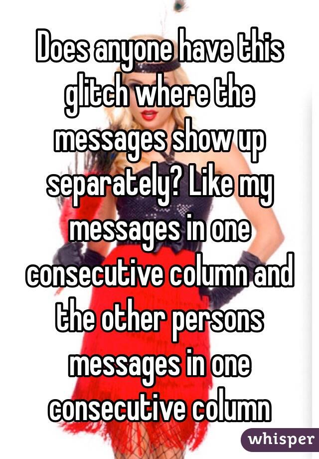 Does anyone have this glitch where the messages show up separately? Like my messages in one consecutive column and the other persons messages in one consecutive column