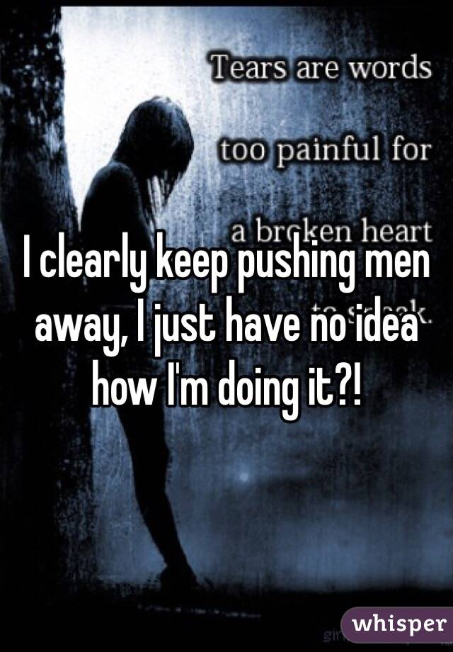 I clearly keep pushing men away, I just have no idea how I'm doing it?!