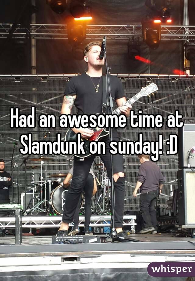 Had an awesome time at Slamdunk on sunday! :D