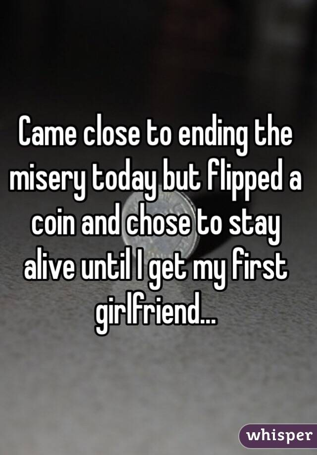 Came close to ending the misery today but flipped a coin and chose to stay alive until I get my first girlfriend...