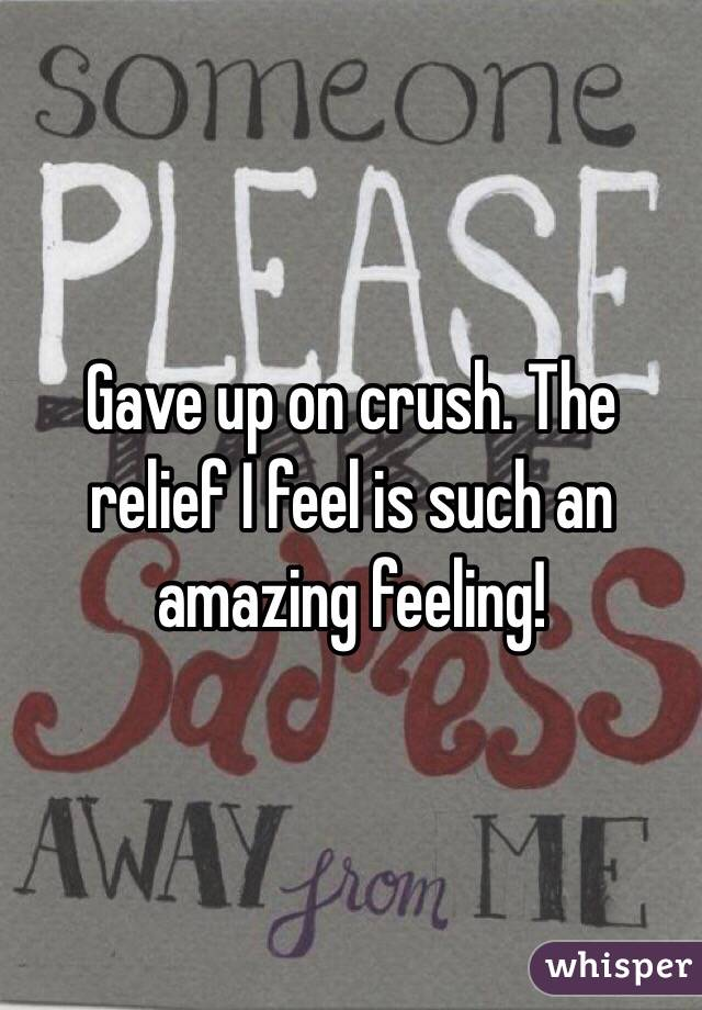 Gave up on crush. The relief I feel is such an amazing feeling!