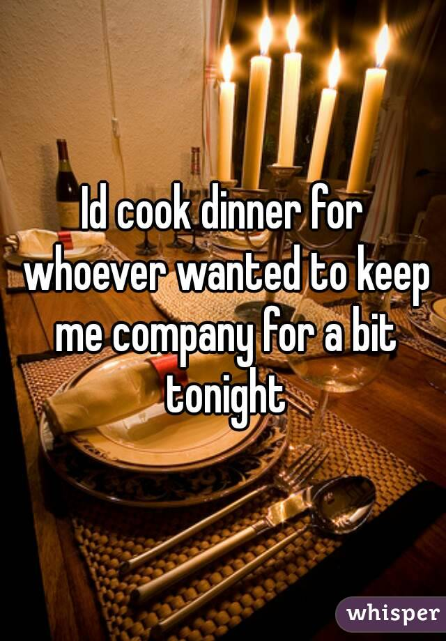 Id cook dinner for whoever wanted to keep me company for a bit tonight
