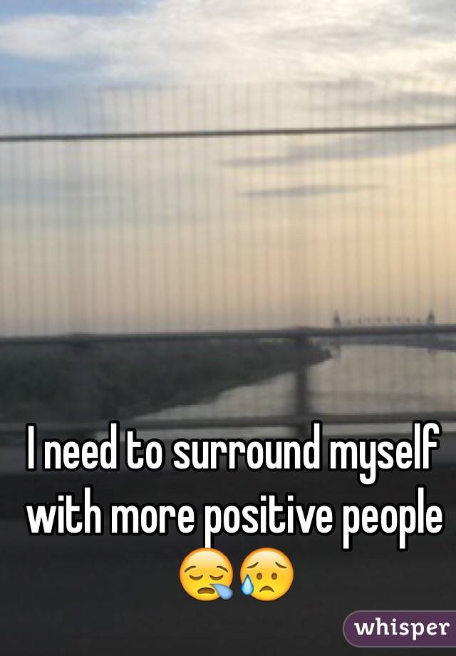 I need to surround myself with more positive people 😪😥